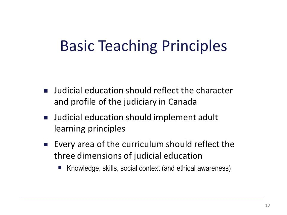 Basic Teaching Principles Judicial education should reflect the character and profile of the judiciary in Canada Judicial education should implement adult learning principles Every area of the curriculum should reflect the three dimensions of judicial education  Knowledge, skills, social context (and ethical awareness) 10