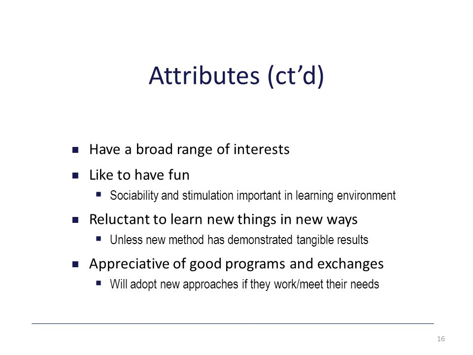 Attributes (ct'd) Have a broad range of interests Like to have fun  Sociability and stimulation important in learning environment Reluctant to learn new things in new ways  Unless new method has demonstrated tangible results Appreciative of good programs and exchanges  Will adopt new approaches if they work/meet their needs 16