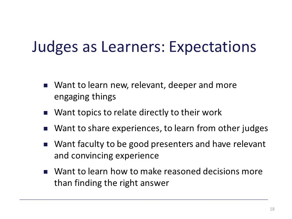 Judges as Learners: Expectations Want to learn new, relevant, deeper and more engaging things Want topics to relate directly to their work Want to share experiences, to learn from other judges Want faculty to be good presenters and have relevant and convincing experience Want to learn how to make reasoned decisions more than finding the right answer 18
