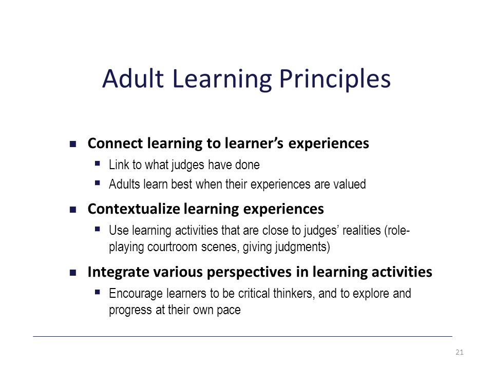 Adult Learning Principles Connect learning to learner's experiences  Link to what judges have done  Adults learn best when their experiences are valued Contextualize learning experiences  Use learning activities that are close to judges' realities (role- playing courtroom scenes, giving judgments) Integrate various perspectives in learning activities  Encourage learners to be critical thinkers, and to explore and progress at their own pace 21