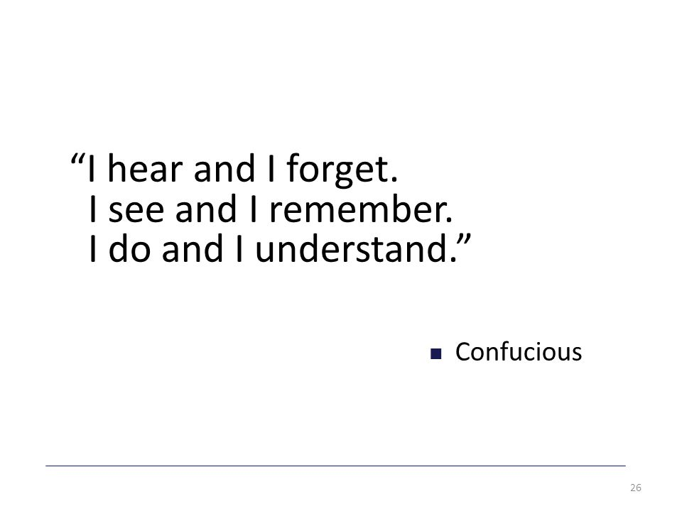 I hear and I forget. I see and I remember. I do and I understand. Confucious 26