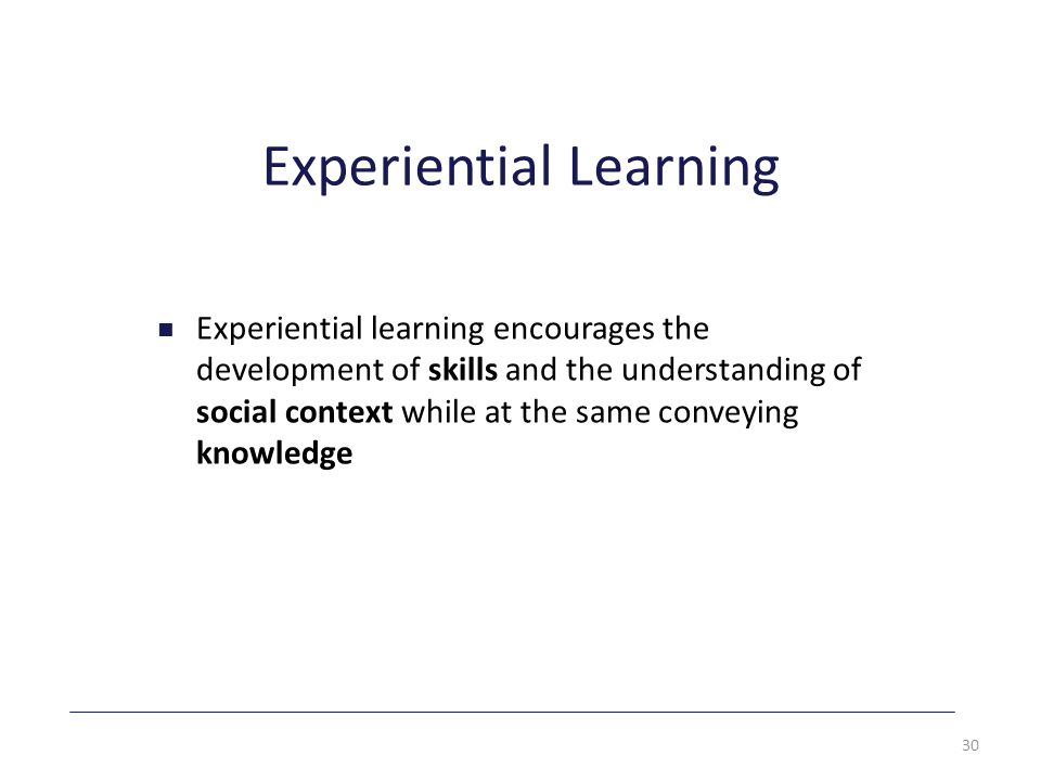 Experiential Learning Experiential learning encourages the development of skills and the understanding of social context while at the same conveying knowledge 30