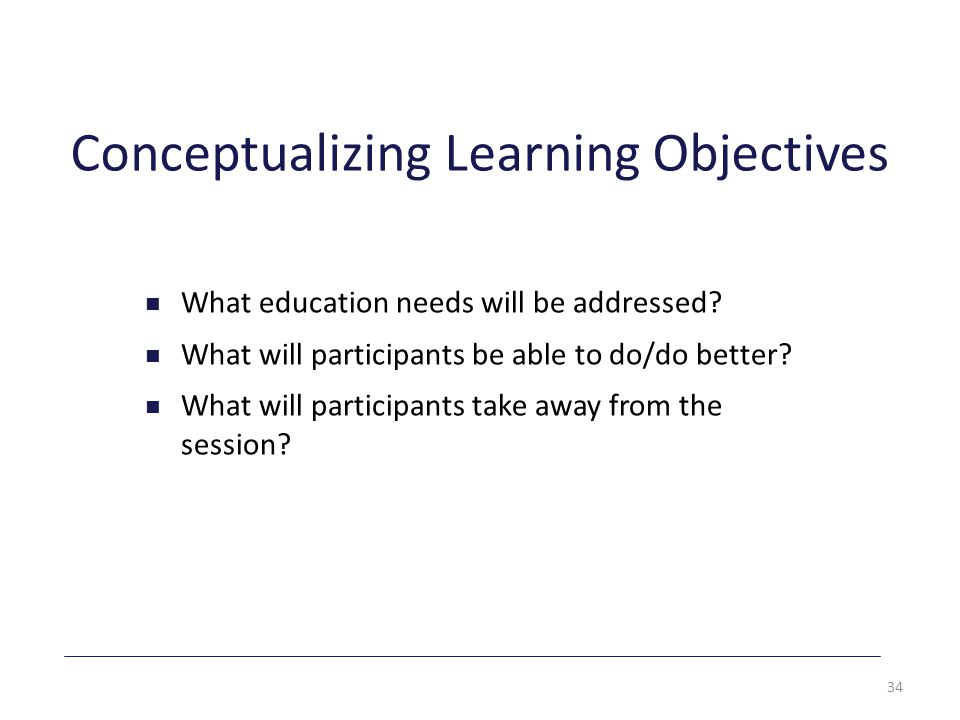 Conceptualizing Learning Objectives What education needs will be addressed.