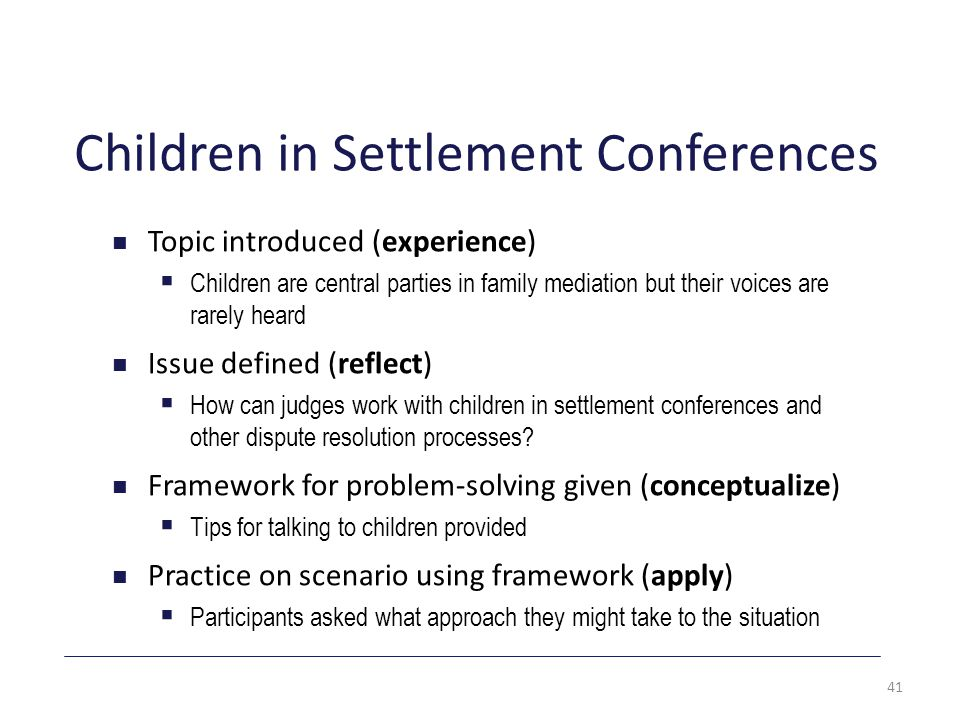 Children in Settlement Conferences Topic introduced (experience)  Children are central parties in family mediation but their voices are rarely heard Issue defined (reflect)  How can judges work with children in settlement conferences and other dispute resolution processes.