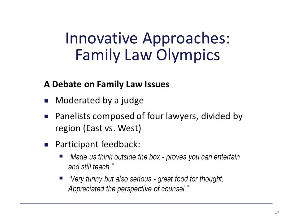 Innovative Approaches: Family Law Olympics A Debate on Family Law Issues Moderated by a judge Panelists composed of four lawyers, divided by region (East vs.