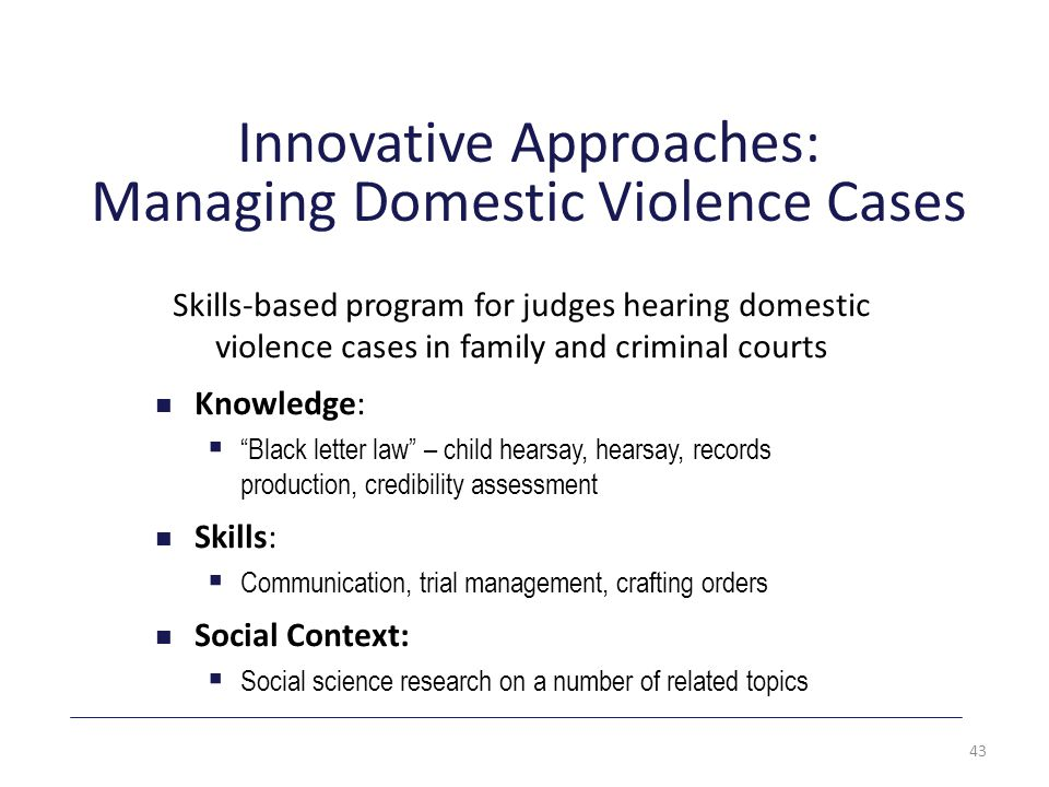 Innovative Approaches: Managing Domestic Violence Cases Skills-based program for judges hearing domestic violence cases in family and criminal courts Knowledge:  Black letter law – child hearsay, hearsay, records production, credibility assessment Skills:  Communication, trial management, crafting orders Social Context:  Social science research on a number of related topics 43