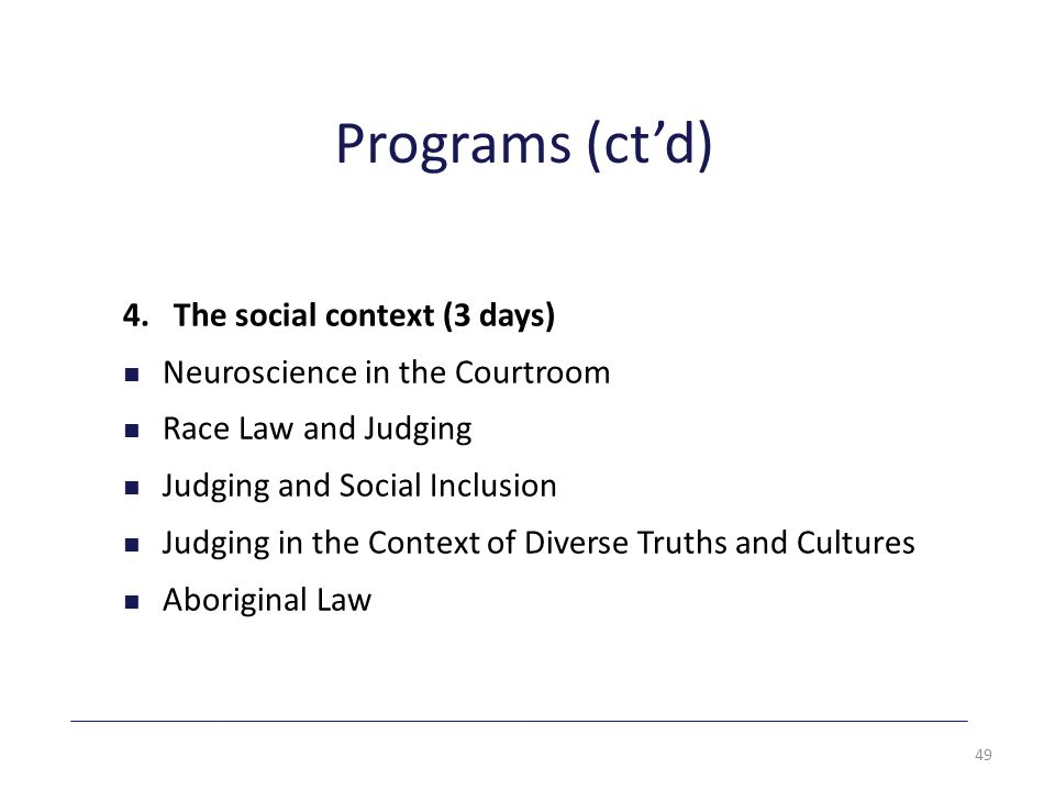 Programs (ct'd) 4. The social context (3 days) Neuroscience in the Courtroom Race Law and Judging Judging and Social Inclusion Judging in the Context