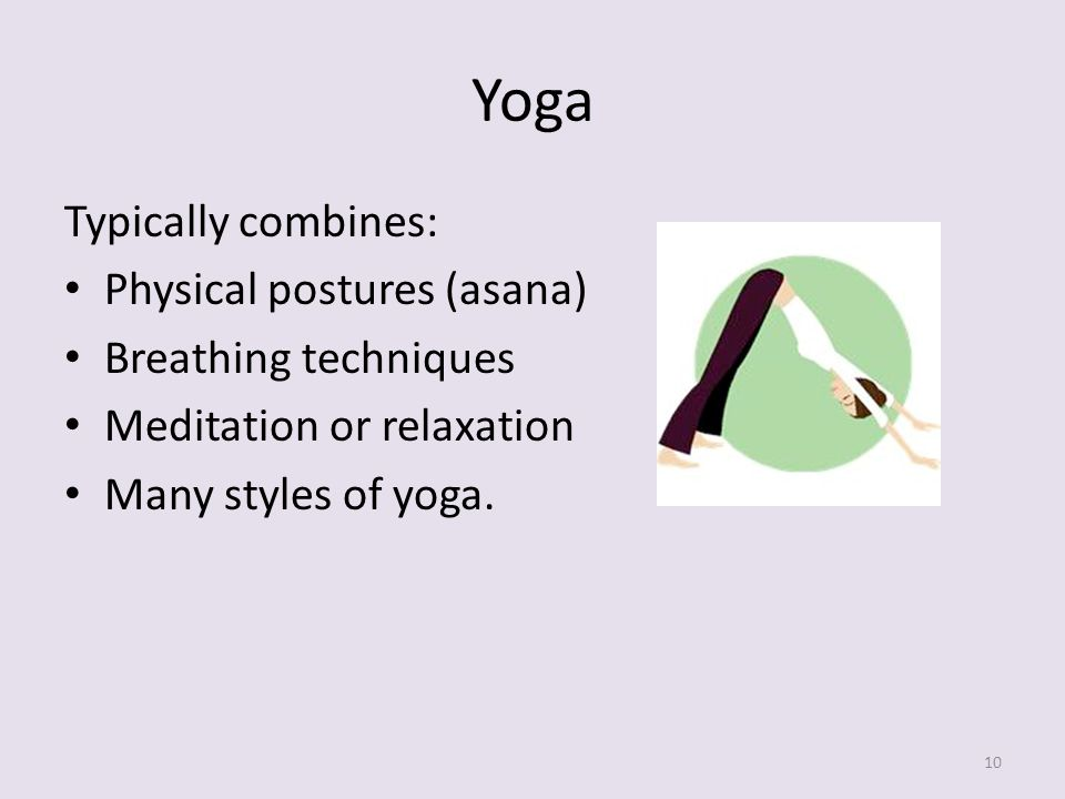 Yoga Typically combines: Physical postures (asana) Breathing techniques Meditation or relaxation Many styles of yoga.
