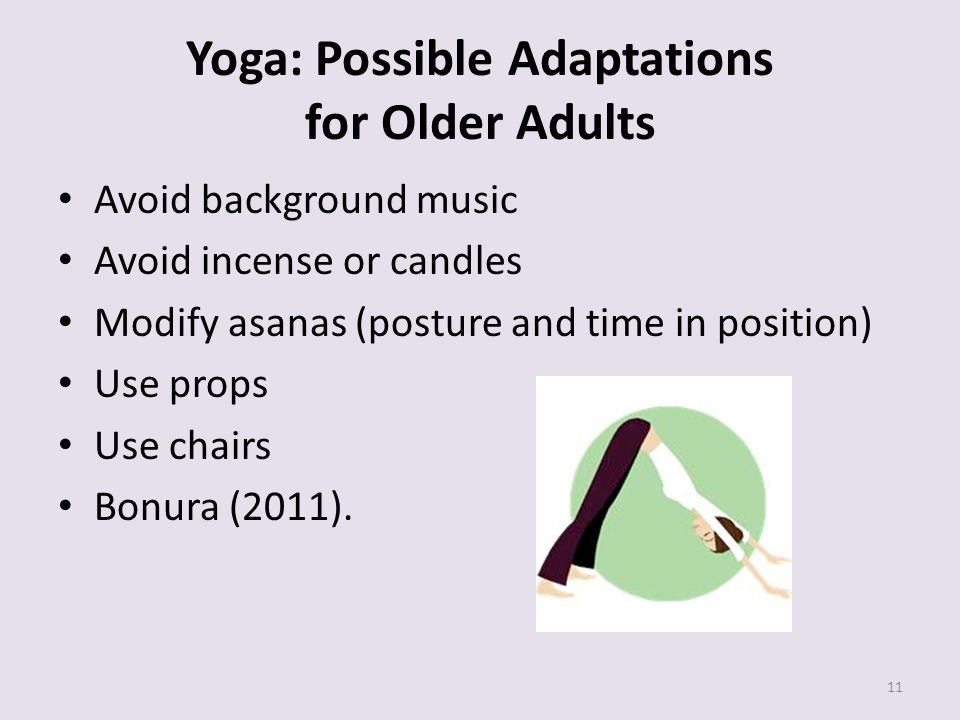 Yoga: Possible Adaptations for Older Adults Avoid background music Avoid incense or candles Modify asanas (posture and time in position) Use props Use