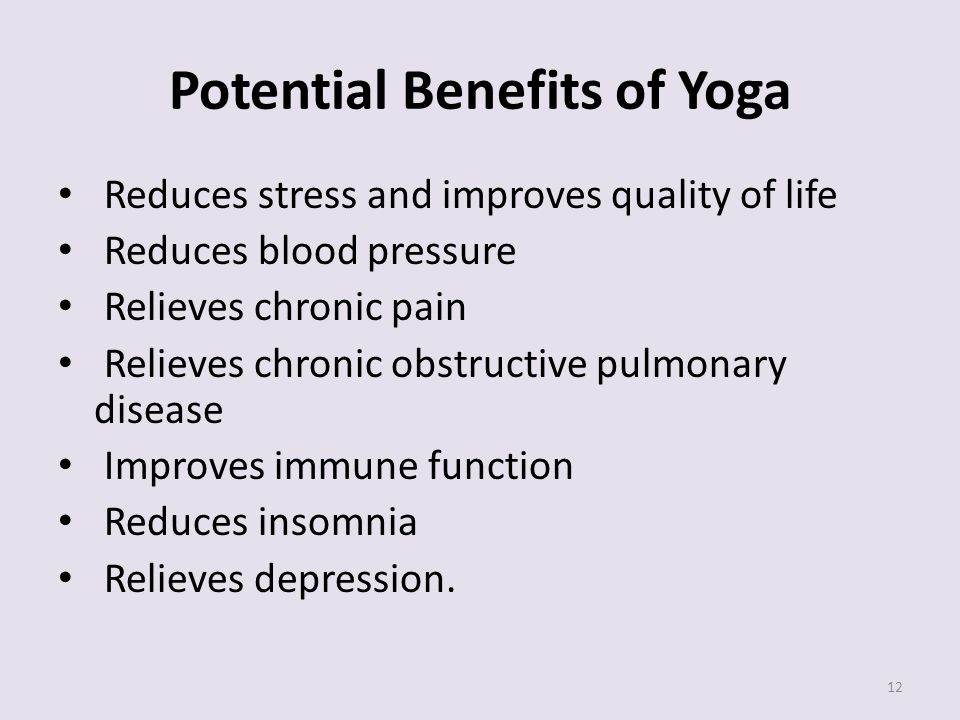 Potential Benefits of Yoga Reduces stress and improves quality of life Reduces blood pressure Relieves chronic pain Relieves chronic obstructive pulmonary disease Improves immune function Reduces insomnia Relieves depression.