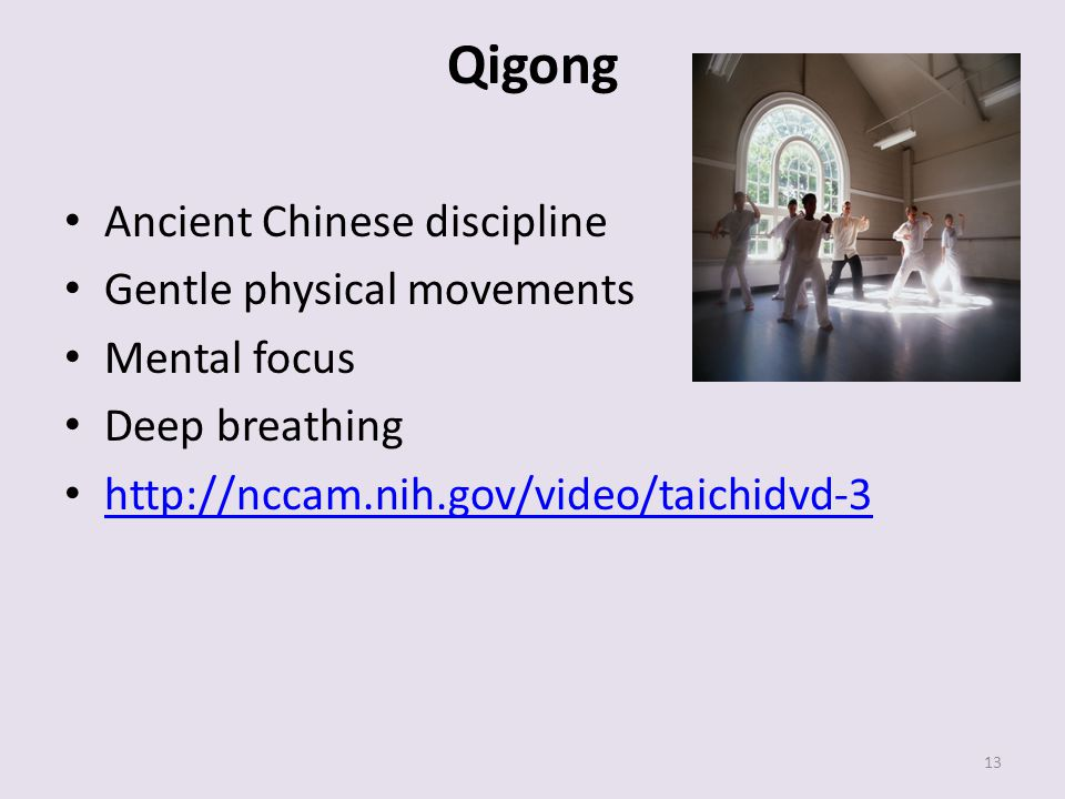 Qigong Ancient Chinese discipline Gentle physical movements Mental focus Deep breathing http://nccam.nih.gov/video/taichidvd-3 13