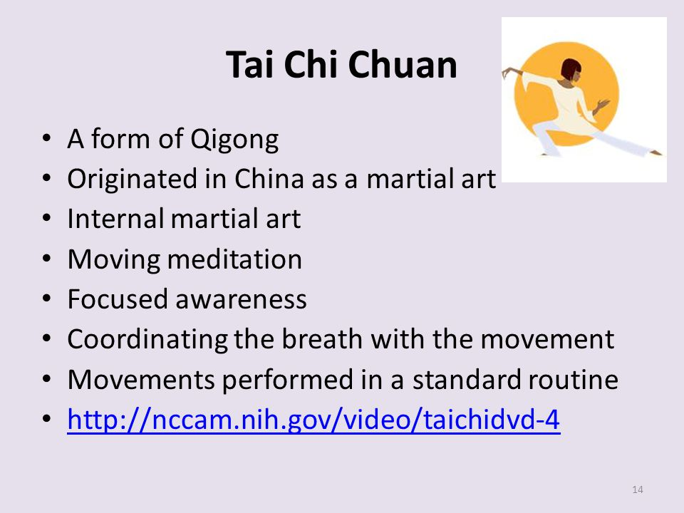 Tai Chi Chuan A form of Qigong Originated in China as a martial art Internal martial art Moving meditation Focused awareness Coordinating the breath with the movement Movements performed in a standard routine http://nccam.nih.gov/video/taichidvd-4 14