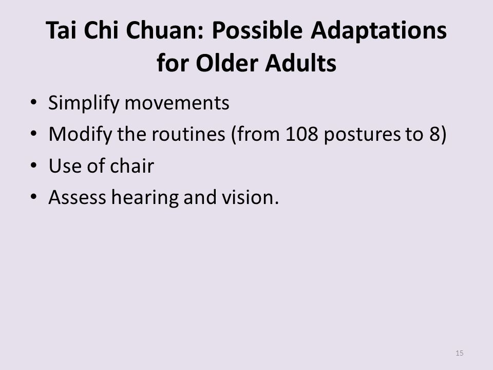 Tai Chi Chuan: Possible Adaptations for Older Adults Simplify movements Modify the routines (from 108 postures to 8) Use of chair Assess hearing and v