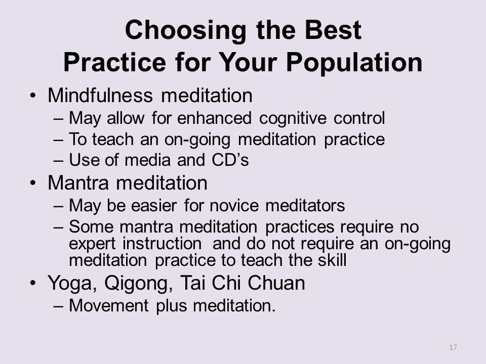 Choosing the Best Practice for Your Population Mindfulness meditation –May allow for enhanced cognitive control –To teach an on-going meditation pract