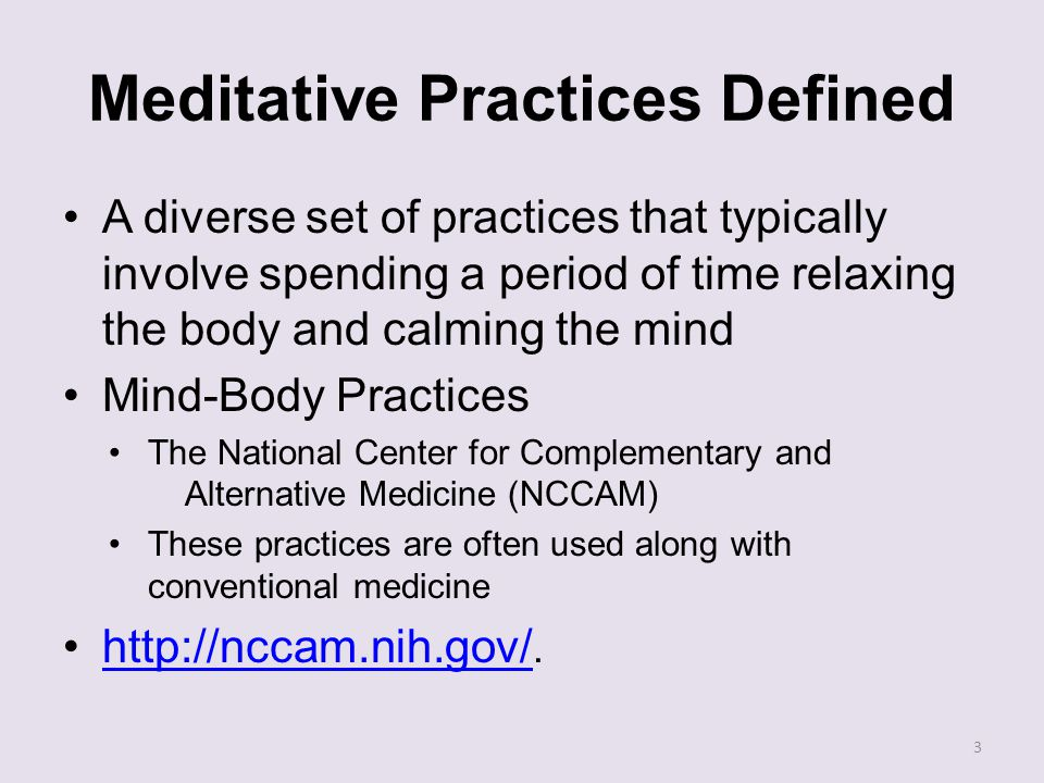 Meditative Practices Defined A diverse set of practices that typically involve spending a period of time relaxing the body and calming the mind Mind-Body Practices The National Center for Complementary and Alternative Medicine (NCCAM) These practices are often used along with conventional medicine http://nccam.nih.gov/.http://nccam.nih.gov/ 3