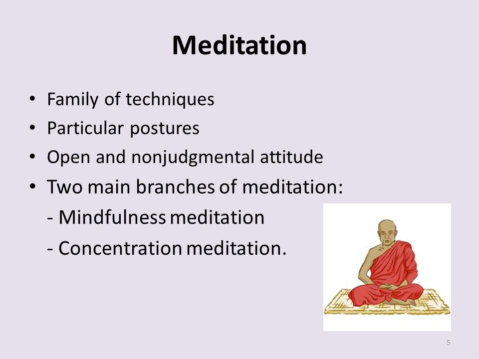 Meditation Family of techniques Particular postures Open and nonjudgmental attitude Two main branches of meditation: - Mindfulness meditation - Concentration meditation.