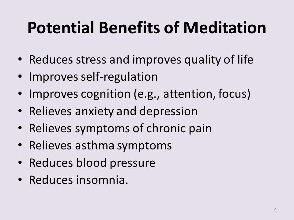 Potential Benefits of Meditation Reduces stress and improves quality of life Improves self-regulation Improves cognition (e.g., attention, focus) Relieves anxiety and depression Relieves symptoms of chronic pain Relieves asthma symptoms Reduces blood pressure Reduces insomnia.