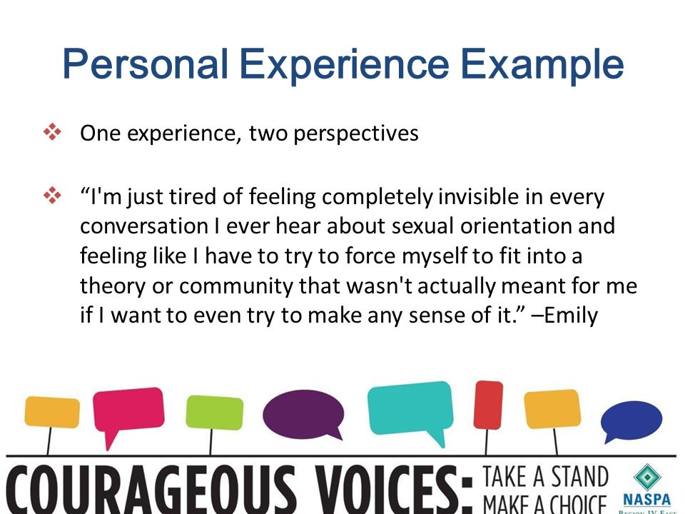 Personal Experience Example  One experience, two perspectives  I m just tired of feeling completely invisible in every conversation I ever hear about sexual orientation and feeling like I have to try to force myself to fit into a theory or community that wasn t actually meant for me if I want to even try to make any sense of it. –Emily