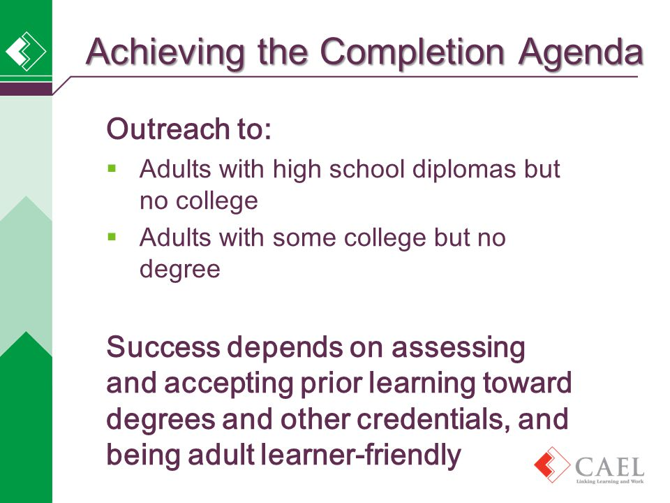 Outreach to:  Adults with high school diplomas but no college  Adults with some college but no degree Success depends on assessing and accepting prior learning toward degrees and other credentials, and being adult learner-friendly Achieving the Completion Agenda