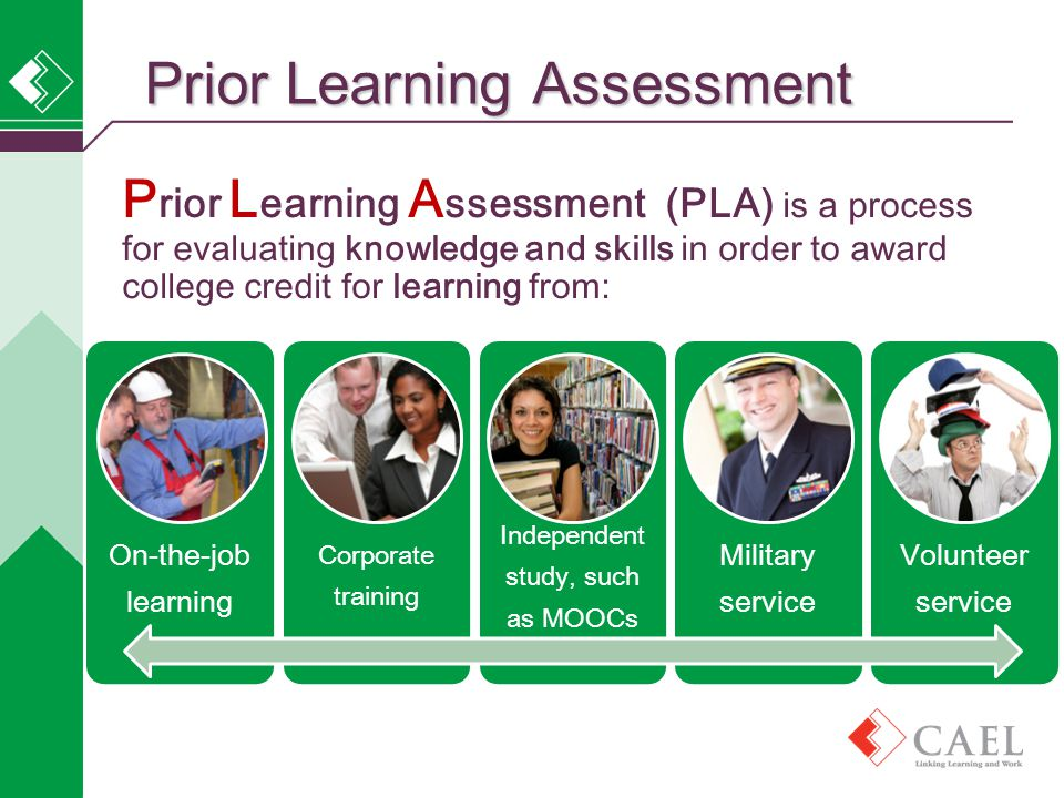 Prior Learning Assessment P rior L earning A ssessment (PLA) is a process for evaluating knowledge and skills in order to award college credit for learning from: On-the-job learning Corporate training Independent study, such as MOOCs Military service Volunteer service
