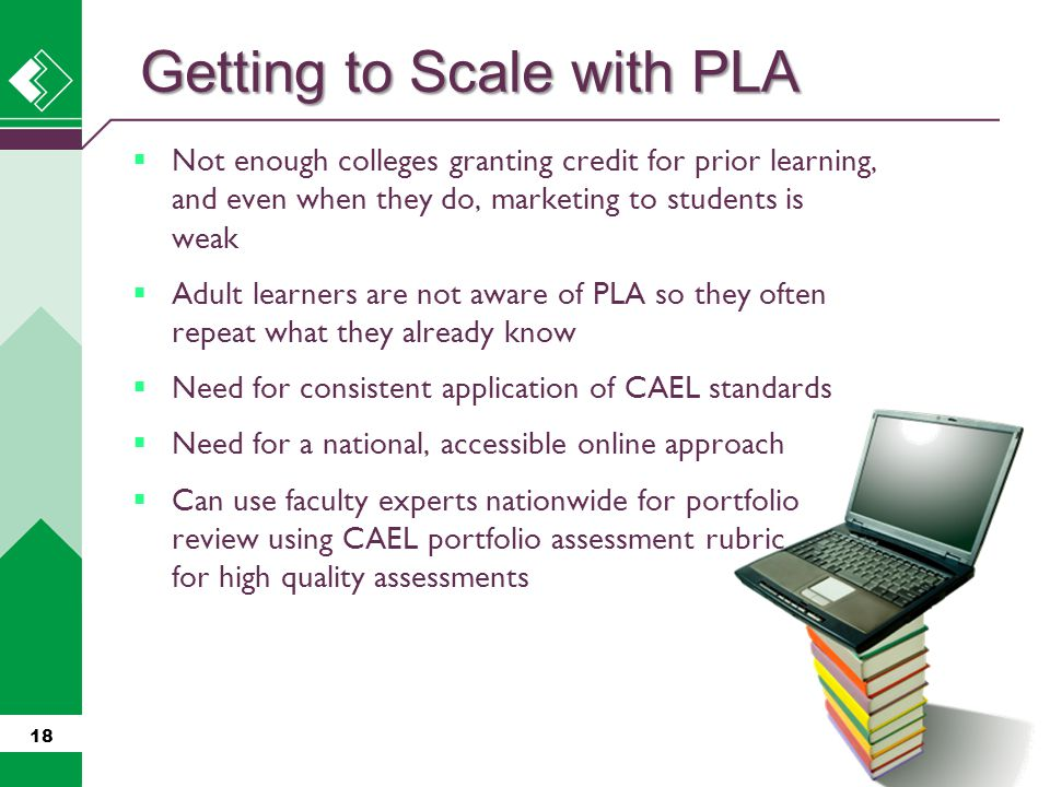  Not enough colleges granting credit for prior learning, and even when they do, marketing to students is weak  Adult learners are not aware of PLA s