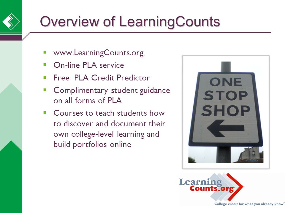  www.LearningCounts.org www.LearningCounts.org  On-line PLA service  Free PLA Credit Predictor  Complimentary student guidance on all forms of PLA