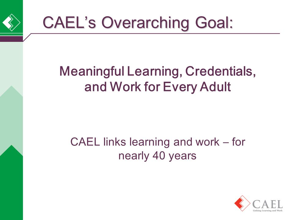 Meaningful Learning, Credentials, and Work for Every Adult CAEL links learning and work – for nearly 40 years CAEL's Overarching Goal: