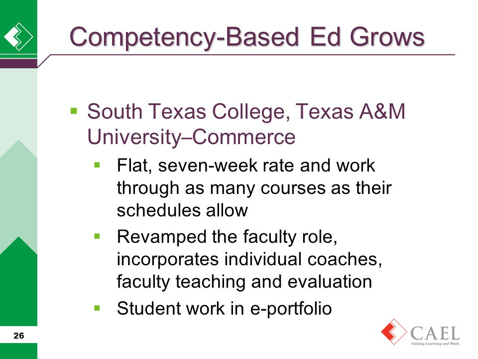  South Texas College, Texas A&M University–Commerce  Flat, seven-week rate and work through as many courses as their schedules allow  Revamped the faculty role, incorporates individual coaches, faculty teaching and evaluation  Student work in e-portfolio 26 Competency-Based Ed Grows