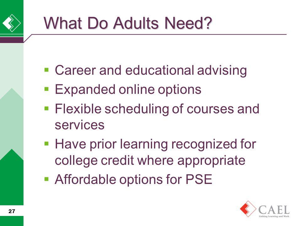  Career and educational advising  Expanded online options  Flexible scheduling of courses and services  Have prior learning recognized for college credit where appropriate  Affordable options for PSE 27 What Do Adults Need