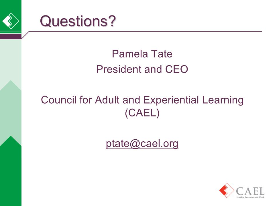 Pamela Tate President and CEO Council for Adult and Experiential Learning (CAEL) ptate@cael.orgQuestions