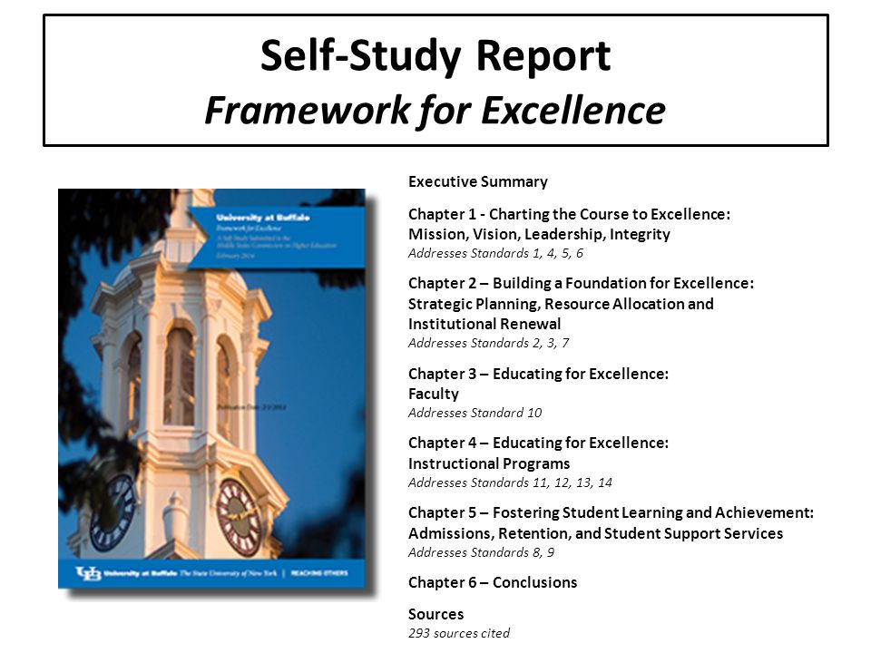 Executive Summary Chapter 1 - Charting the Course to Excellence: Mission, Vision, Leadership, Integrity Addresses Standards 1, 4, 5, 6 Chapter 2 – Building a Foundation for Excellence: Strategic Planning, Resource Allocation and Institutional Renewal Addresses Standards 2, 3, 7 Chapter 3 – Educating for Excellence: Faculty Addresses Standard 10 Chapter 4 – Educating for Excellence: Instructional Programs Addresses Standards 11, 12, 13, 14 Chapter 5 – Fostering Student Learning and Achievement: Admissions, Retention, and Student Support Services Addresses Standards 8, 9 Chapter 6 – Conclusions Sources 293 sources cited Self-Study Report Framework for Excellence