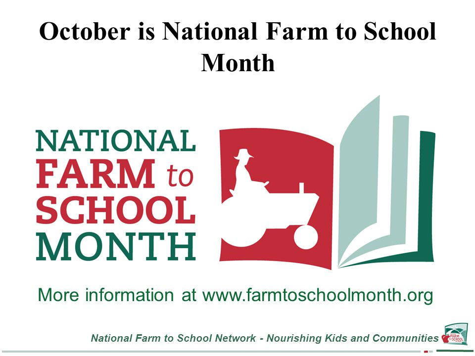 National Farm to School Network - Nourishing Kids and Communities October is National Farm to School Month More information at www.farmtoschoolmonth.org