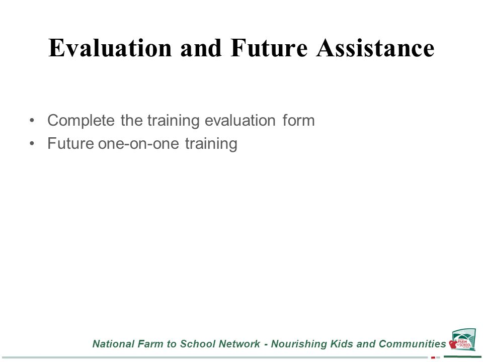 National Farm to School Network - Nourishing Kids and Communities Evaluation and Future Assistance Complete the training evaluation form Future one-on-one training