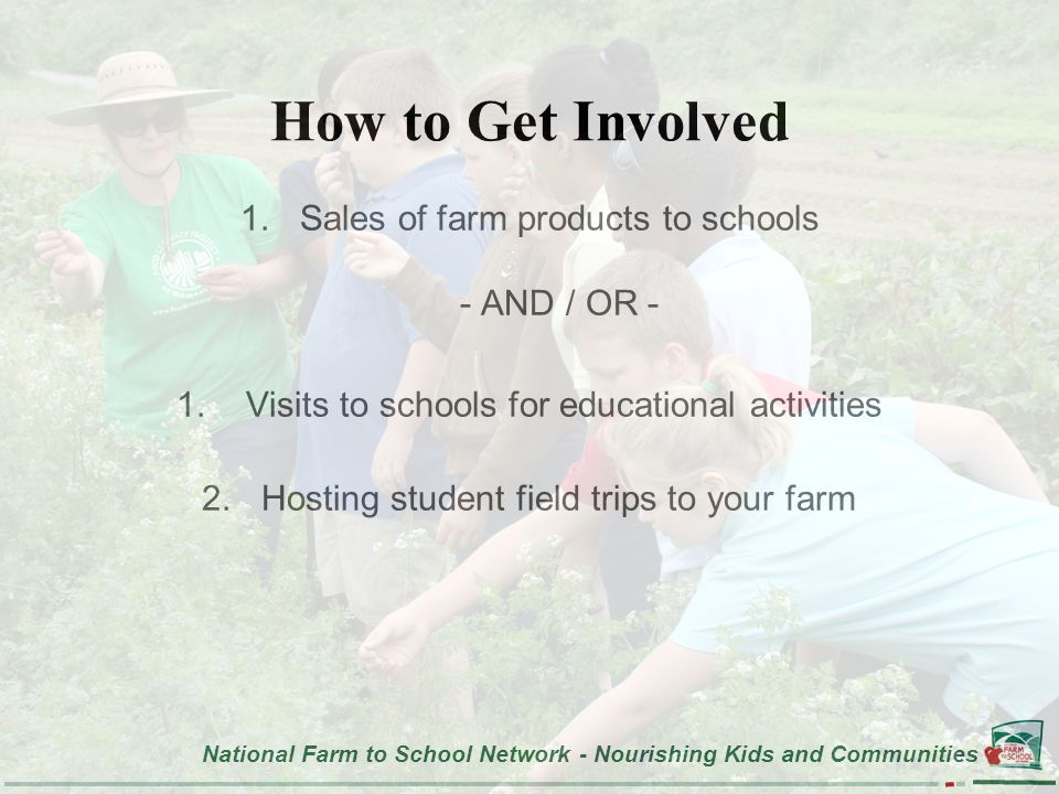 National Farm to School Network - Nourishing Kids and Communities How to Get Involved 1.Sales of farm products to schools - AND / OR - 1.