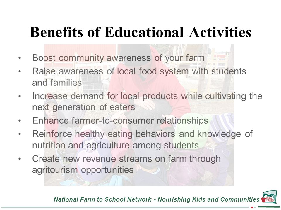 National Farm to School Network - Nourishing Kids and Communities Benefits of Educational Activities Boost community awareness of your farm Raise awareness of local food system with students and families Increase demand for local products while cultivating the next generation of eaters Enhance farmer-to-consumer relationships Reinforce healthy eating behaviors and knowledge of nutrition and agriculture among students Create new revenue streams on farm through agritourism opportunities