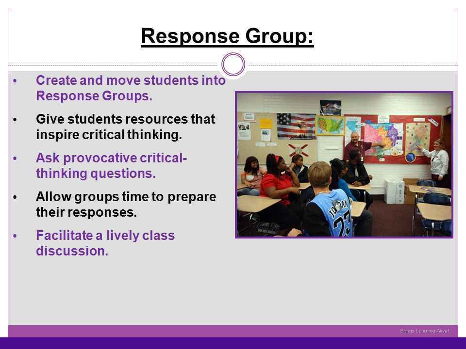 Response Group: Create and move students into Response Groups. Give students resources that inspire critical thinking. Ask provocative critical- think
