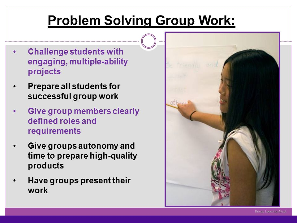 Problem Solving Group Work: Challenge students with engaging, multiple-ability projects Prepare all students for successful group work Give group memb