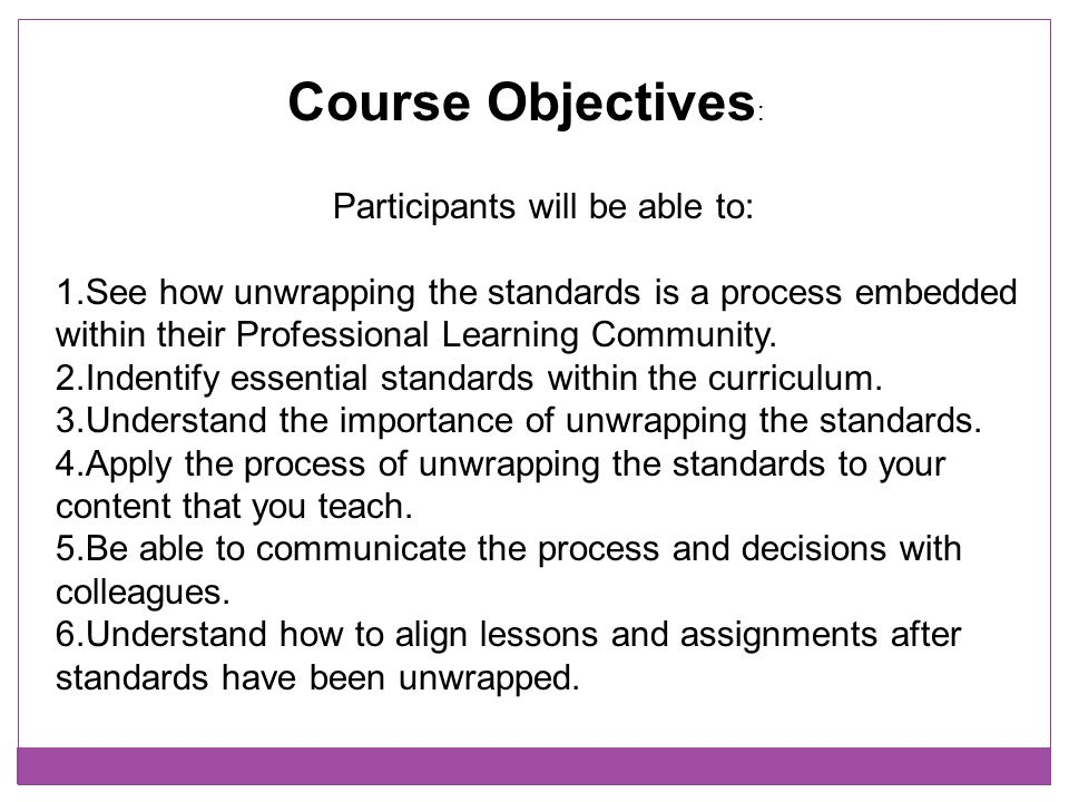 Course Objectives : Participants will be able to: 1.See how unwrapping the standards is a process embedded within their Professional Learning Communit