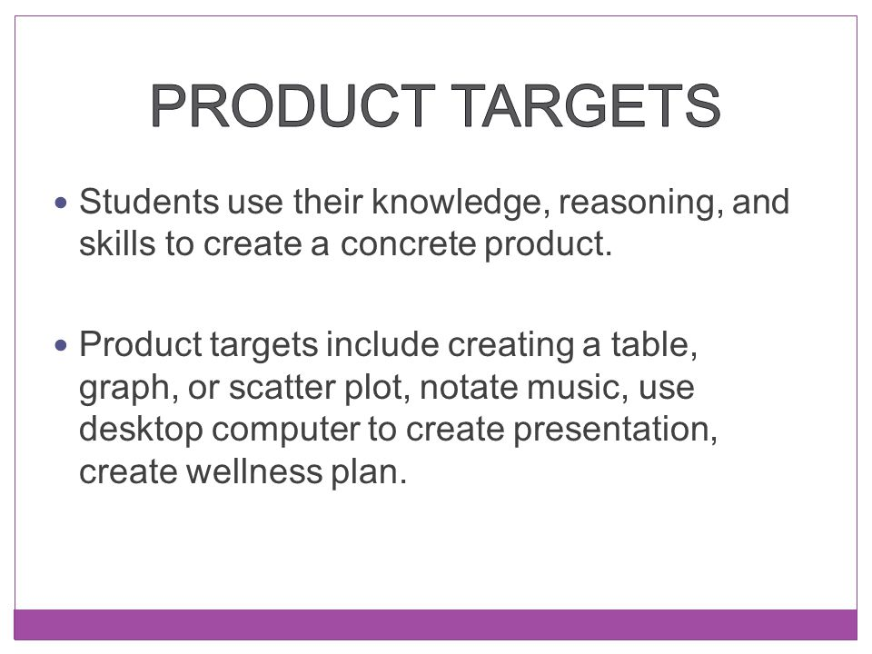 Students use their knowledge, reasoning, and skills to create a concrete product. Product targets include creating a table, graph, or scatter plot, no