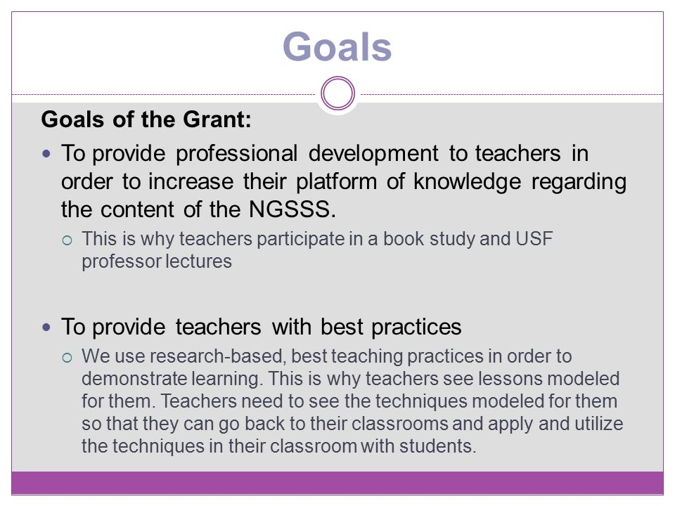 Goals Goals of the Grant: To provide professional development to teachers in order to increase their platform of knowledge regarding the content of th