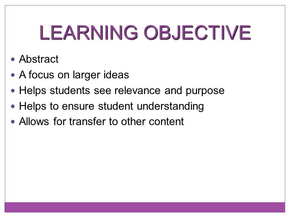 LEARNING OBJECTIVE Abstract A focus on larger ideas Helps students see relevance and purpose Helps to ensure student understanding Allows for transfer