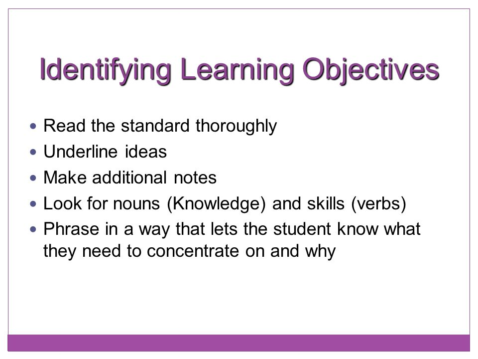 Identifying Learning Objectives Read the standard thoroughly Underline ideas Make additional notes Look for nouns (Knowledge) and skills (verbs) Phras