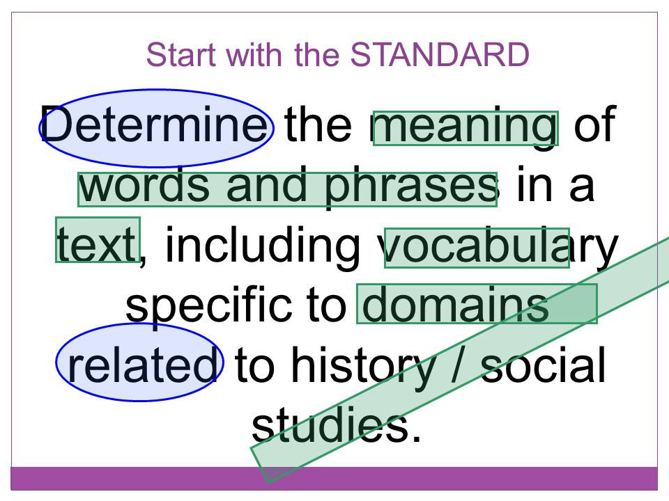 Start with the STANDARD Determine the meaning of words and phrases in a text, including vocabulary specific to domains related to history / social stu