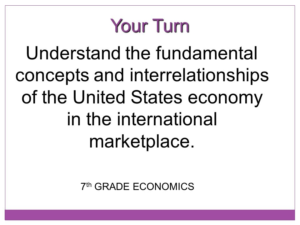 Your Turn Understand the fundamental concepts and interrelationships of the United States economy in the international marketplace. 7 th GRADE ECONOMI