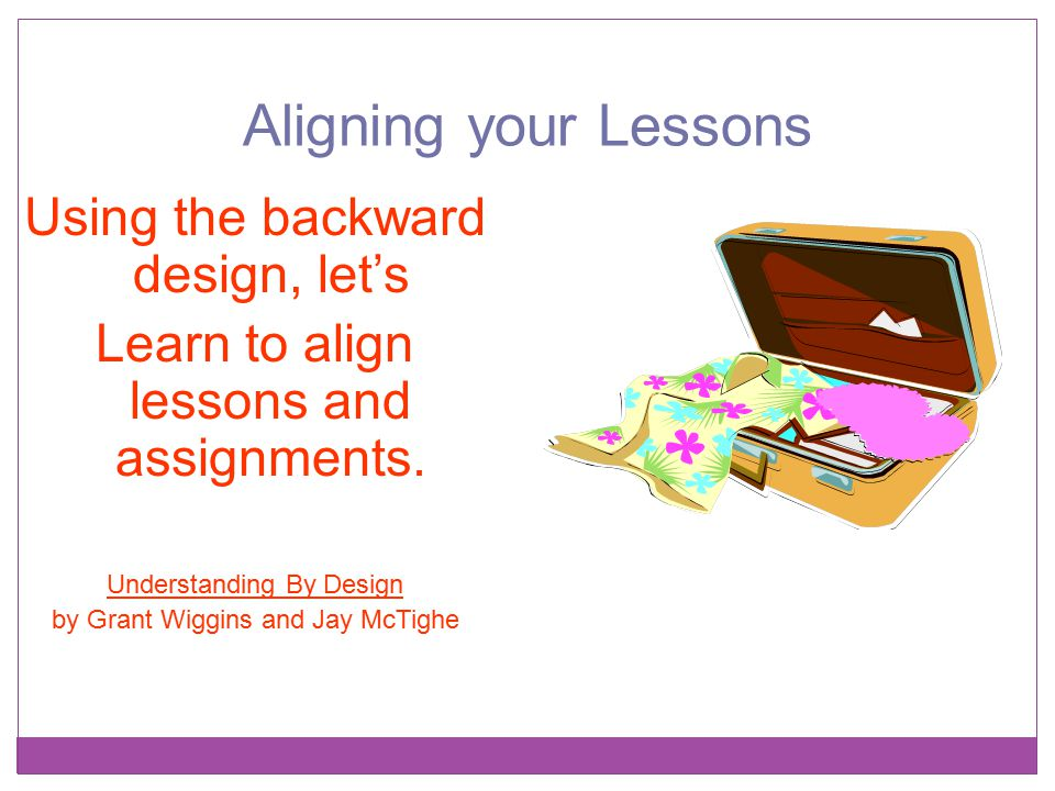 Aligning your Lessons Using the backward design, let's Learn to align lessons and assignments. Understanding By Design by Grant Wiggins and Jay McTigh