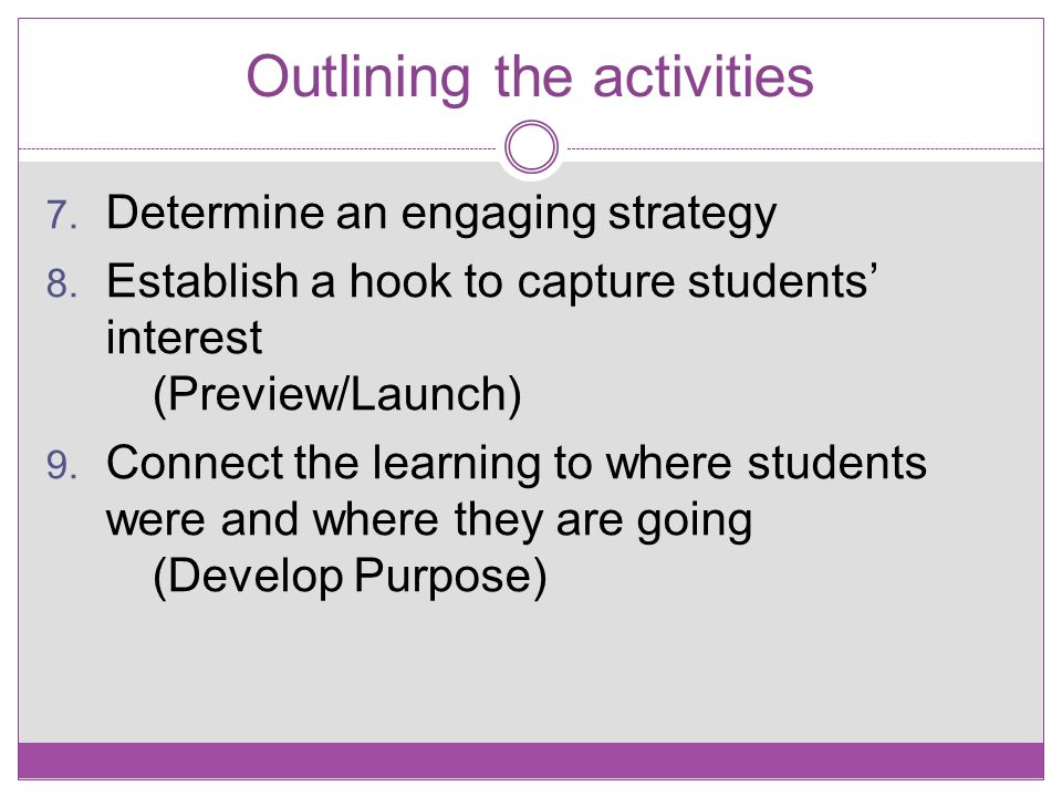 Outlining the activities 7. Determine an engaging strategy 8. Establish a hook to capture students' interest (Preview/Launch) 9. Connect the learning