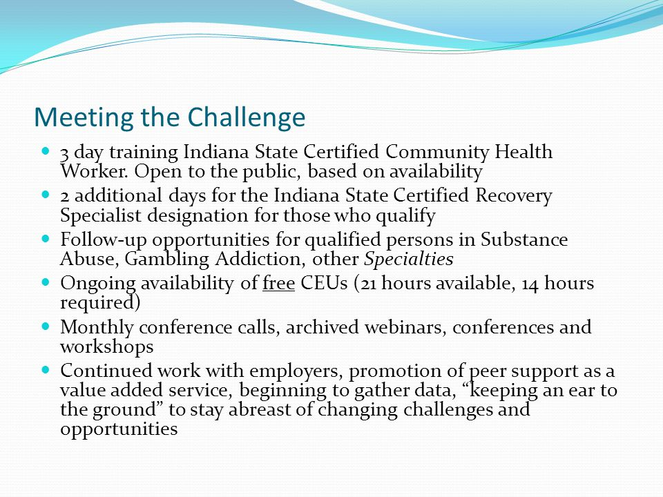 Meeting the Challenge Education for employers on Peer Recovery Services as defined by Indiana's MRO program Assisting in understanding reimbursement rates Understanding workforce development Periodic trainings, archived webinars Work place preparation, supervision, integration