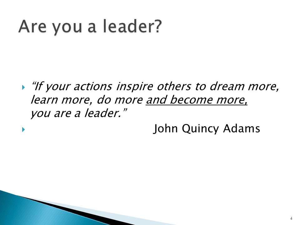  If your actions inspire others to dream more, learn more, do more and become more, you are a leader.  John Quincy Adams 4
