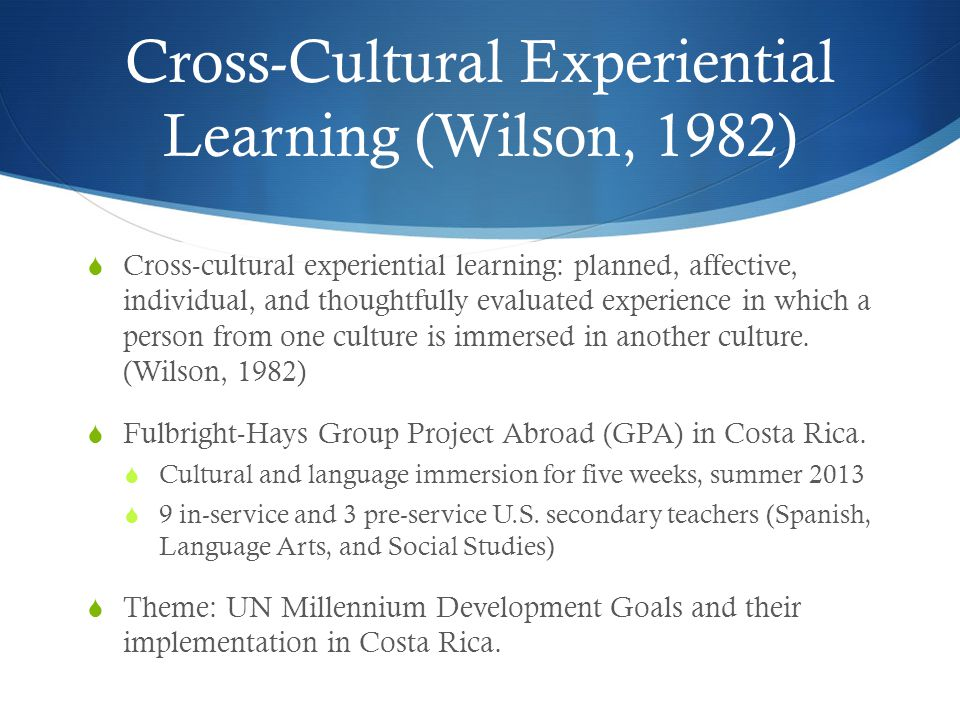  Cross-cultural experiential learning: planned, affective, individual, and thoughtfully evaluated experience in which a person from one culture is immersed in another culture.