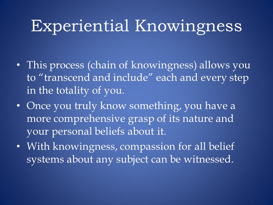 Experiential Knowingness This process (chain of knowingness) allows you to transcend and include each and every step in the totality of you.
